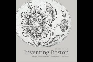 Inventing Boston: Design, Production, and Consumption-1680-1720