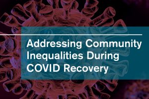 Addressing Community Inequities During COVID-19 Recovery