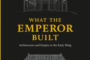 "Publication Highlight : ""What the Emperor Built: Architecture and Empire in the Early Ming"""