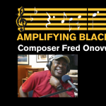Amplifying Black Voices: Composer Fred Onovwerosuoke