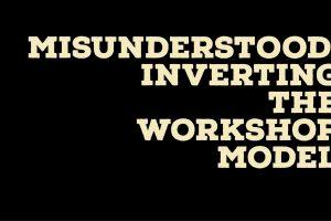 Misunderstood: Inverting the Workshop Model