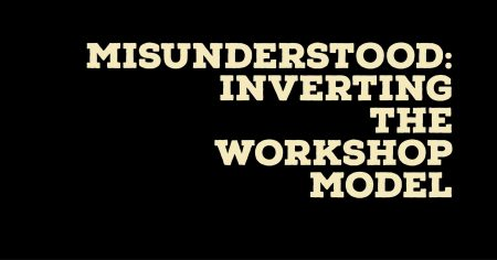 Misunderstood: Inverting the Workshop Model